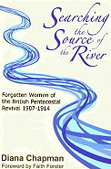 SEARCHING THE SOURCE OF THE RIVER: Forgotten Women of the British Pentecostal Revival 1907-1914 by Diana Chapman